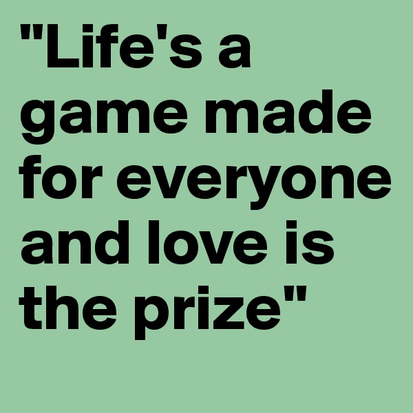"""Life's a game made for everyone and love is the prize"""