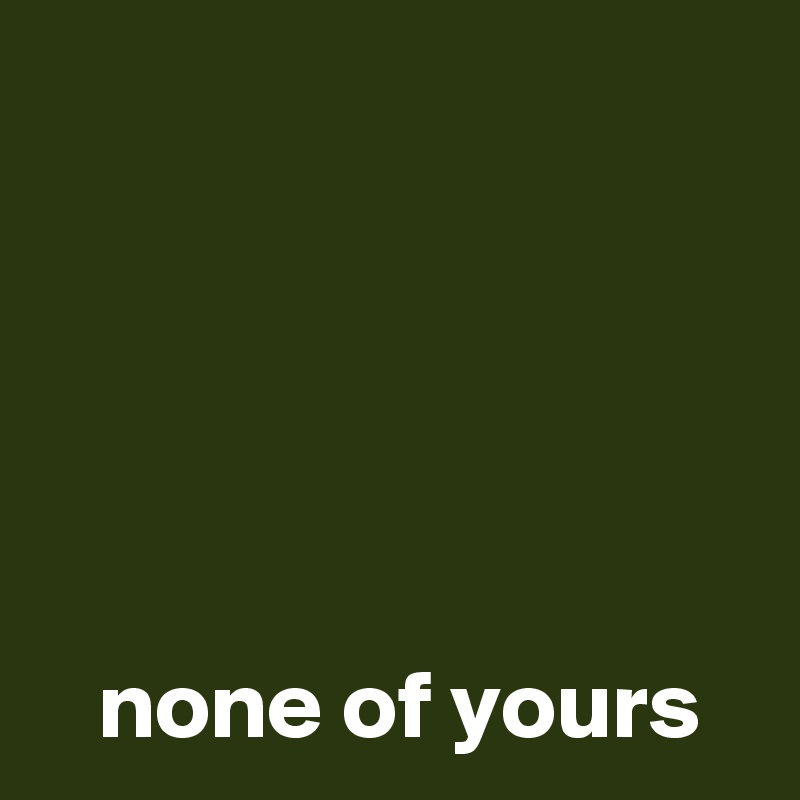 none of yours