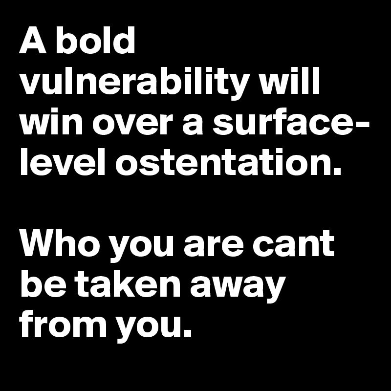 A bold vulnerability will win over a surface-level ostentation.  Who you are cant be taken away from you.