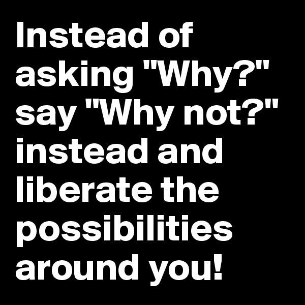 "Instead of asking ""Why?"" say ""Why not?"" instead and liberate the possibilities around you!"