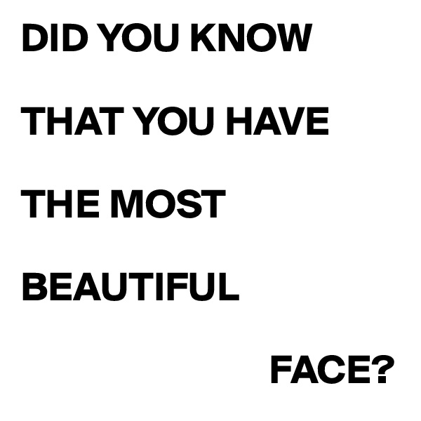 DID YOU KNOW  THAT YOU HAVE  THE MOST   BEAUTIFUL                                FACE?