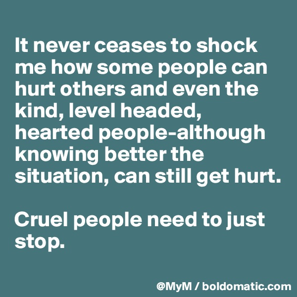 It never ceases to shock me how some people can hurt others and even the kind, level headed, hearted people-although knowing better the situation, can still get hurt.   Cruel people need to just stop.