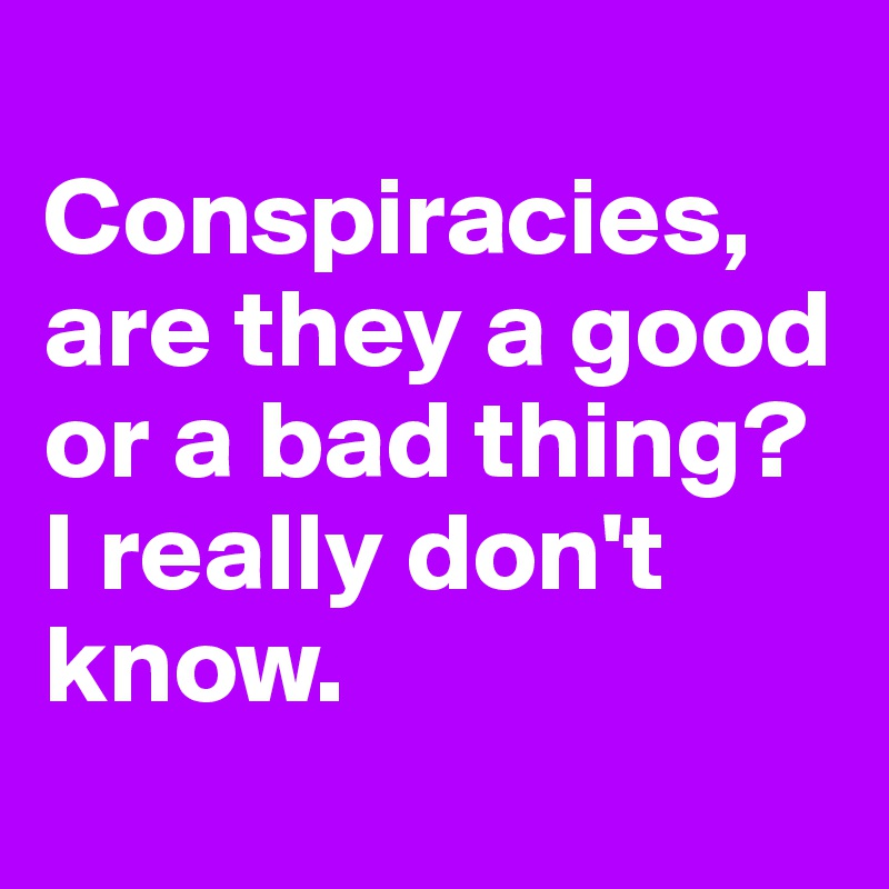 Conspiracies, are they a good or a bad thing? I really don't know.