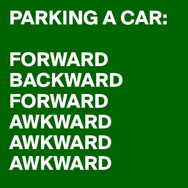 PARKING A CAR:  FORWARD BACKWARD FORWARD AWKWARD AWKWARD AWKWARD