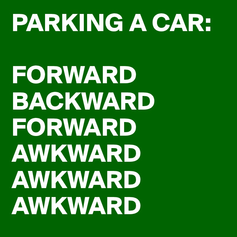 PARKING A CAR:  FORWARD BACKWARD FORWARD AWKWARD AWKWARD AWKWARD