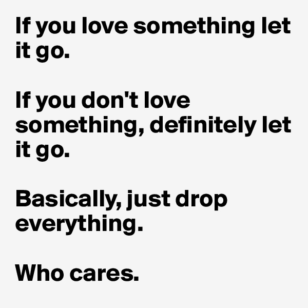 If you love something let it go.  If you don't love something, definitely let it go.  Basically, just drop everything.   Who cares.