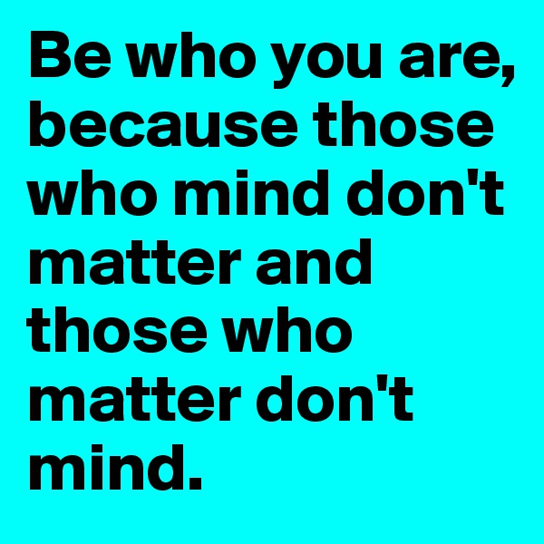 Be who you are, because those who mind don't matter and those who matter don't mind.