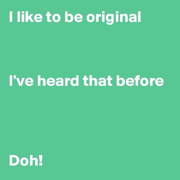 I like to be original    I've heard that before     Doh!