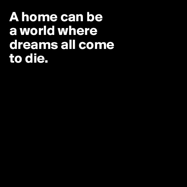 A home can be  a world where  dreams all come  to die.
