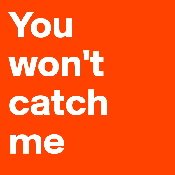 You won't catch me