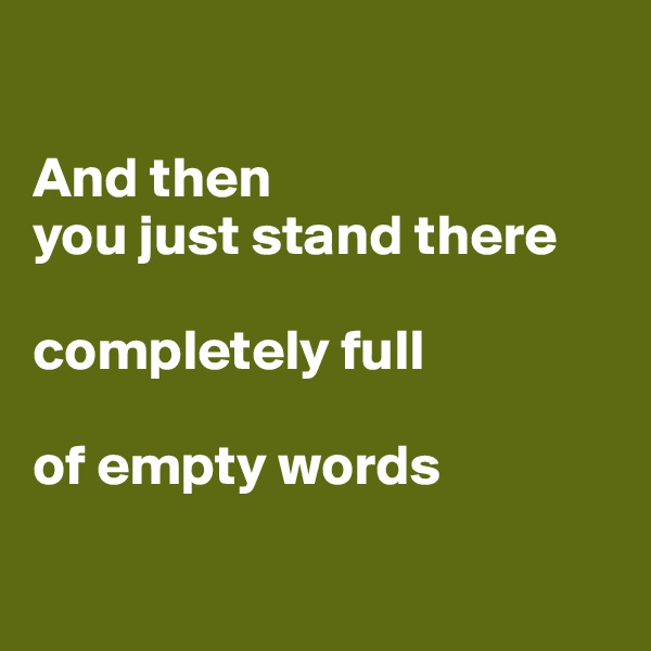 And then  you just stand there  completely full  of empty words
