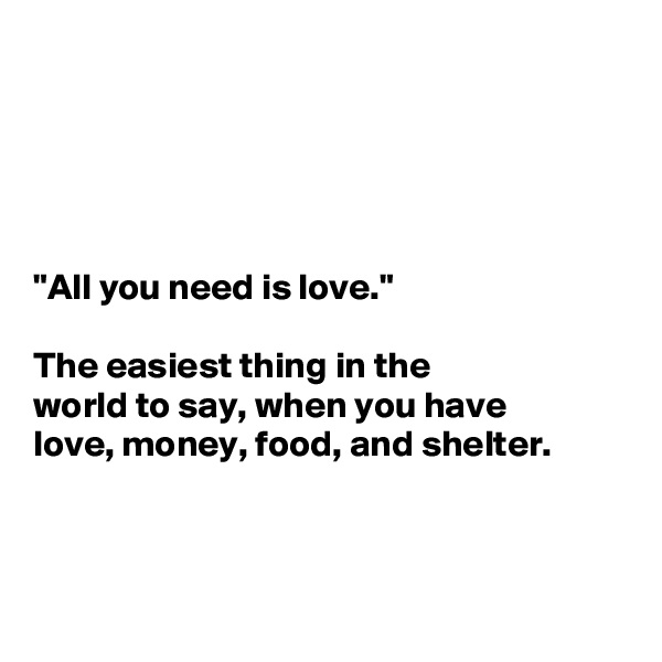 """All you need is love.""   The easiest thing in the  world to say, when you have  love, money, food, and shelter."