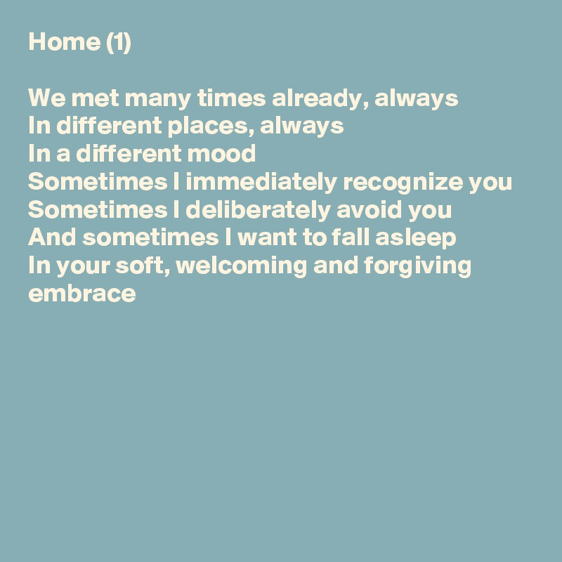 Home (1)  We met many times already, always In different places, always In a different mood Sometimes I immediately recognize you Sometimes I deliberately avoid you And sometimes I want to fall asleep In your soft, welcoming and forgiving embrace