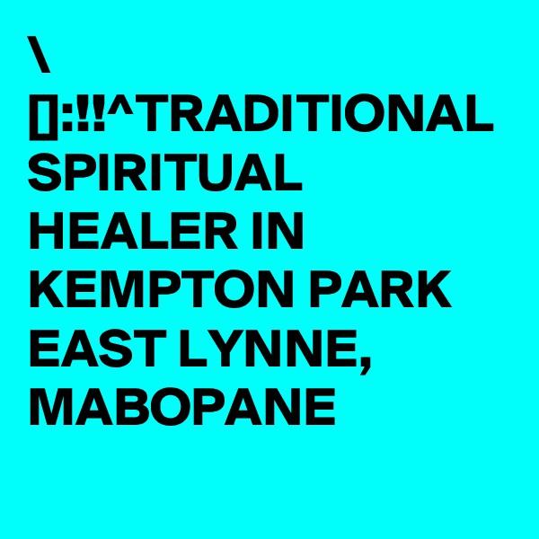 \ []:!!^TRADITIONAL SPIRITUAL HEALER IN KEMPTON PARK EAST LYNNE, MABOPANE