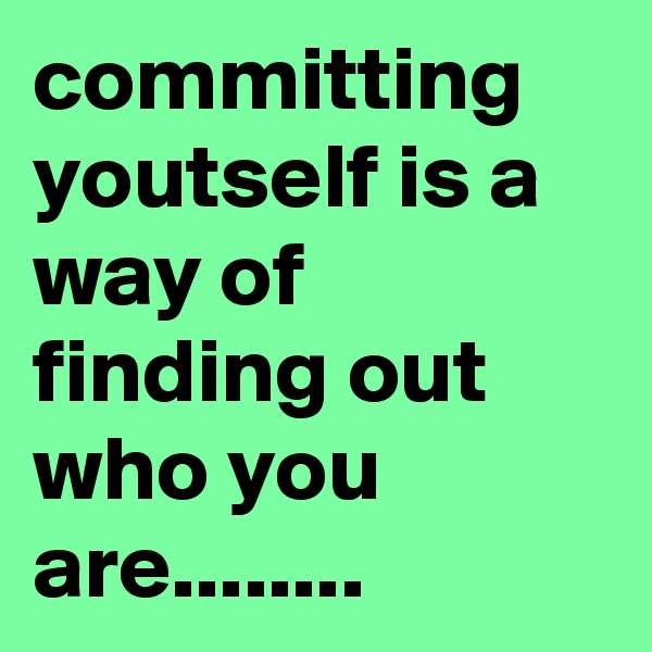committing youtself is a way of finding out who you are........