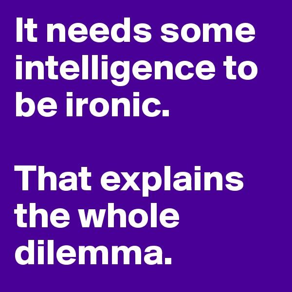 It needs some intelligence to be ironic.  That explains the whole dilemma.