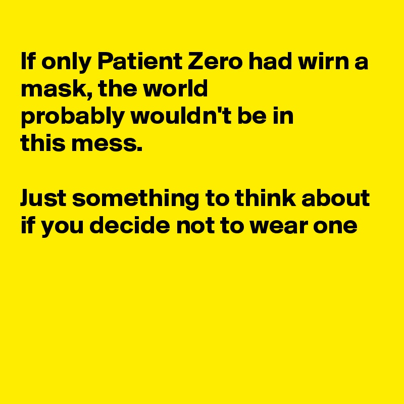 If only Patient Zero had wirn a mask, the world  probably wouldn't be in this mess.  Just something to think about if you decide not to wear one