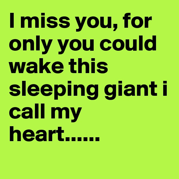 I miss you, for only you could wake this sleeping giant i call my heart......