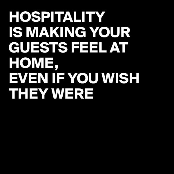 HOSPITALITY  IS MAKING YOUR GUESTS FEEL AT HOME, EVEN IF YOU WISH THEY WERE