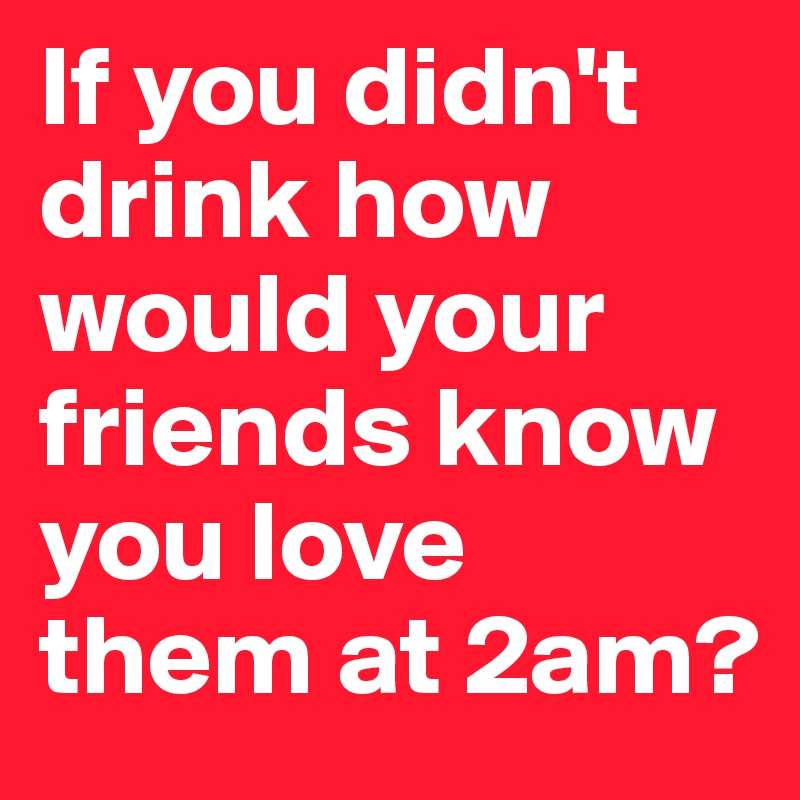 If you didn't drink how would your friends know you love them at 2am?