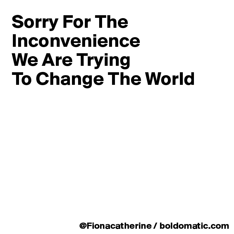 Sorry For The Inconvenience We Are Trying To Change The World