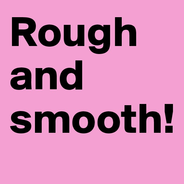 Rough and smooth!