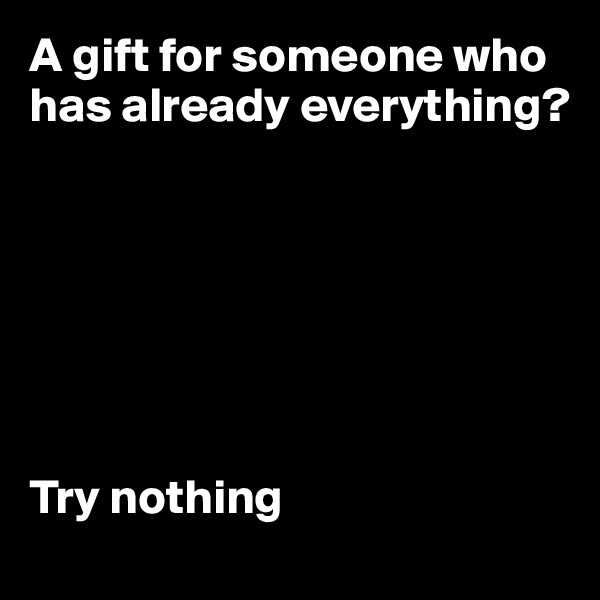 A gift for someone who has already everything?        Try nothing