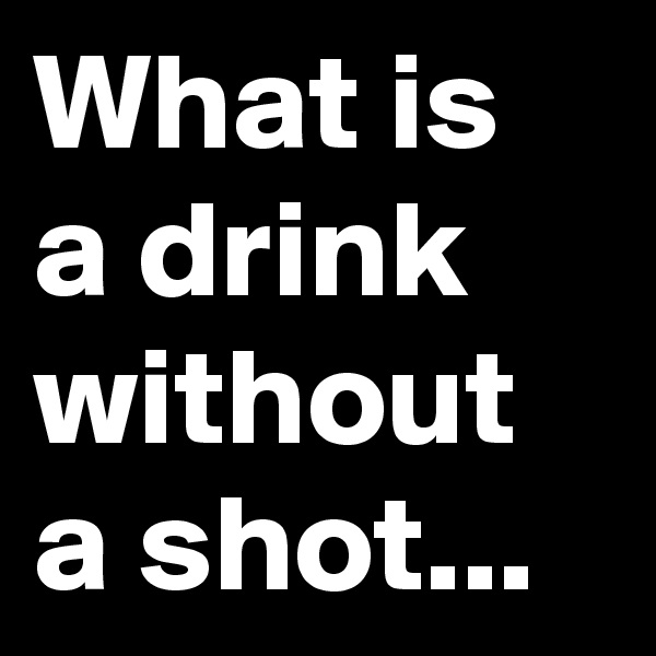 What is a drink without a shot...