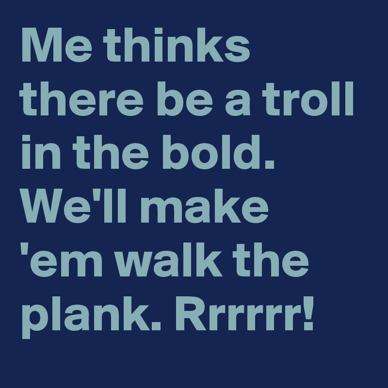 Me thinks there be a troll in the bold. We'll make 'em walk the plank. Rrrrrr!