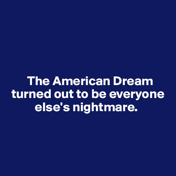 The American Dream     turned out to be everyone            else's nightmare.