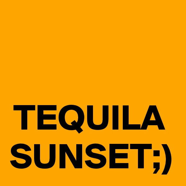 TEQUILA SUNSET;)