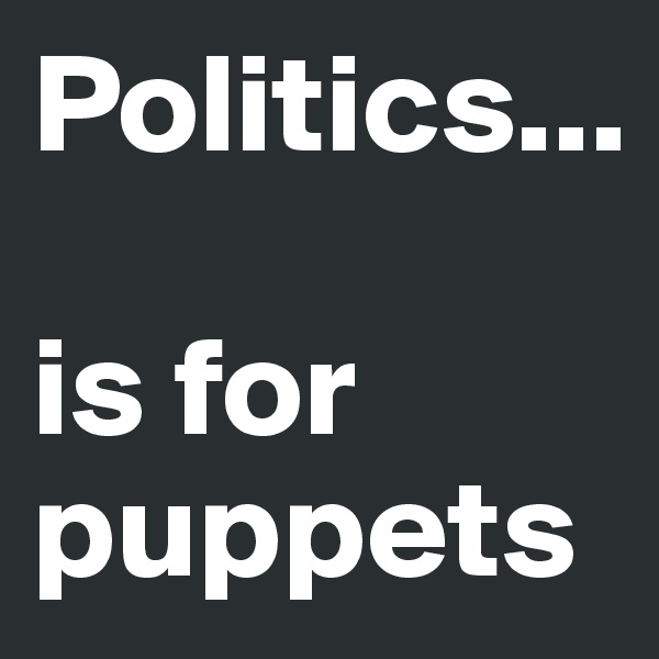 Politics...  is for puppets