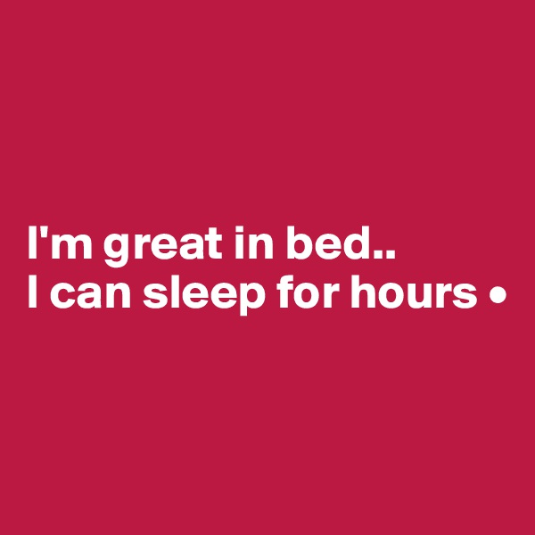 I'm great in bed.. I can sleep for hours •