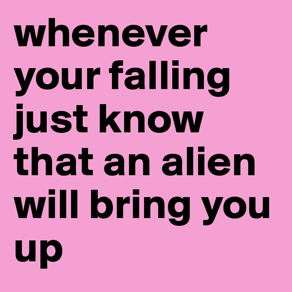 whenever your falling just know that an alien will bring you up