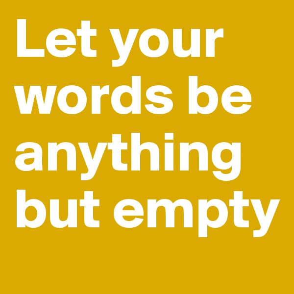 Let your words be anything but empty