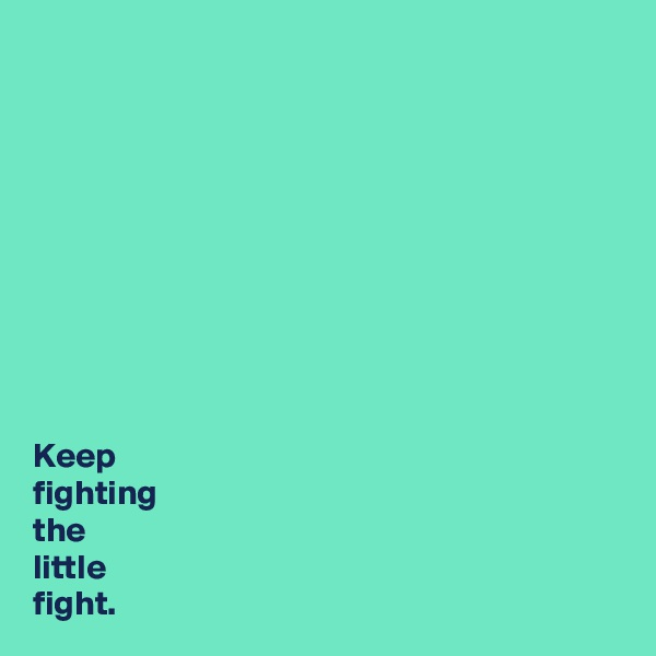 Keep  fighting  the  little  fight.