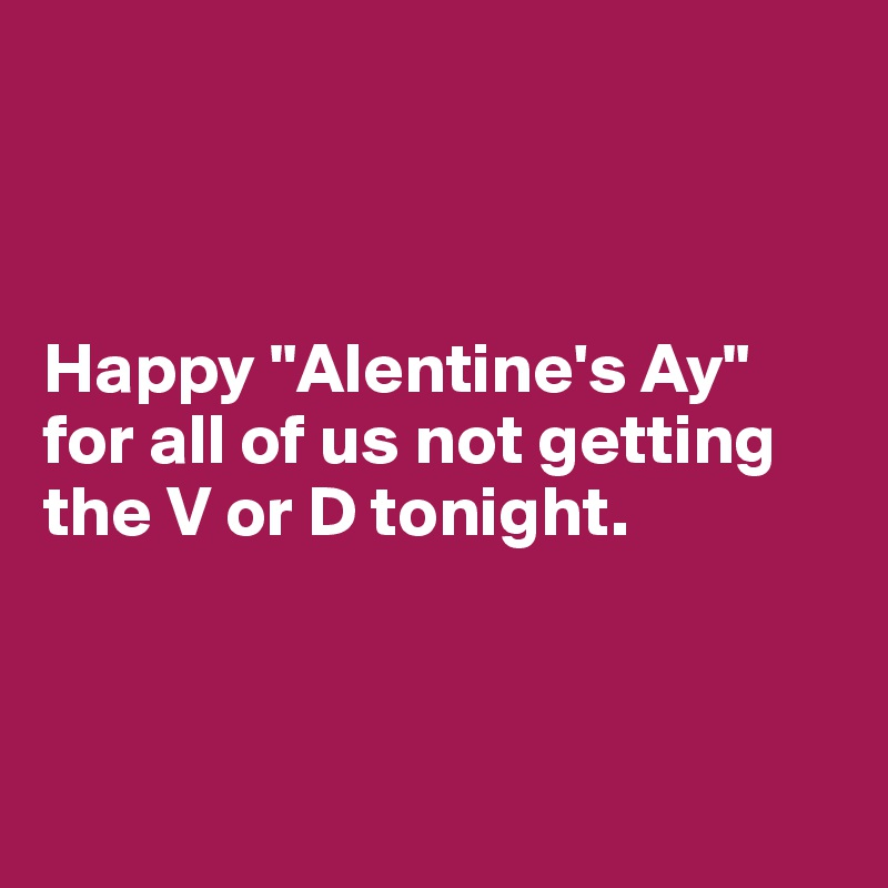 "Happy ""Alentine's Ay"" for all of us not getting the V or D tonight."