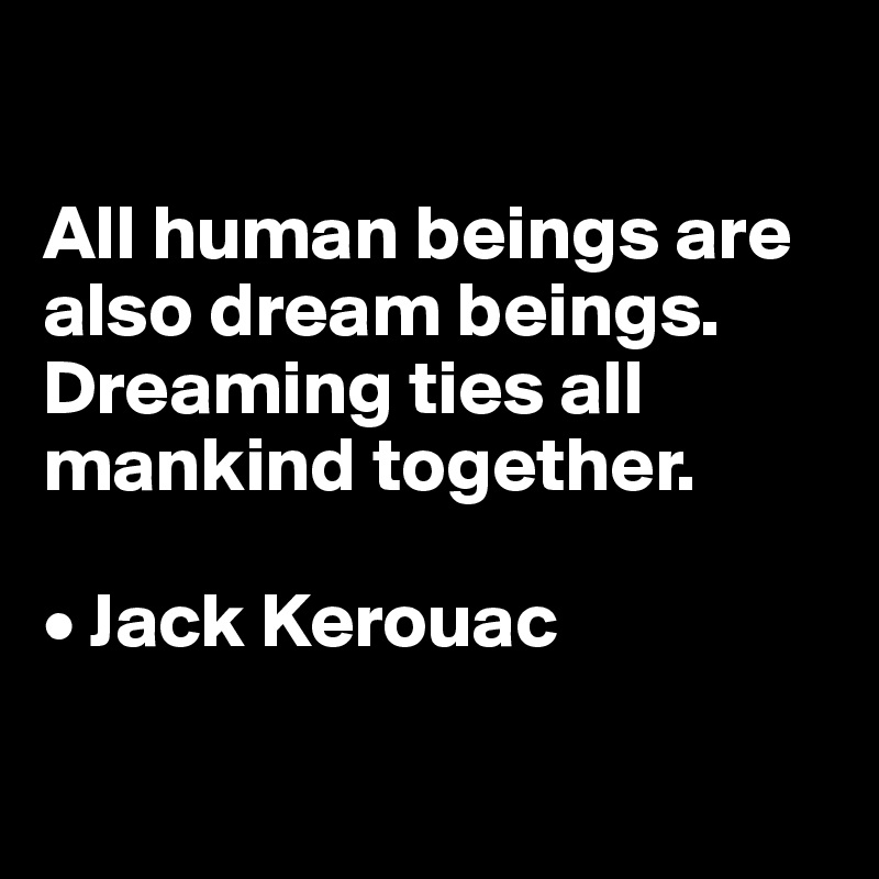 All human beings are also dream beings. Dreaming ties all mankind together.  • Jack Kerouac