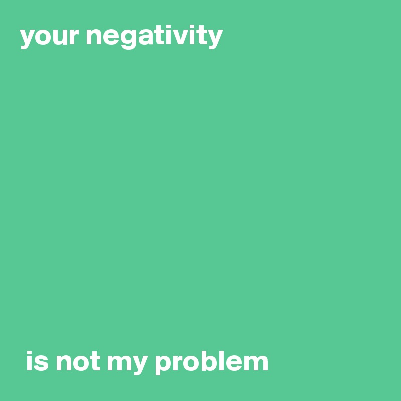 your negativity            is not my problem