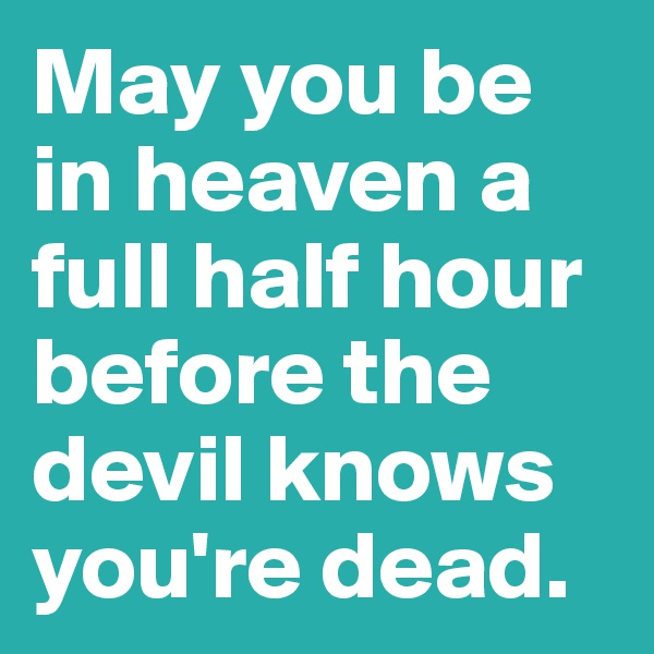 May you be in heaven a full half hour before the devil knows you're dead.