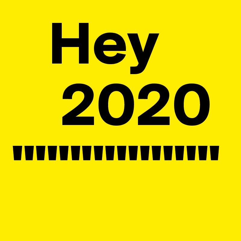 """Hey     2020 """""""""""""""""""""""""""""""""""""""