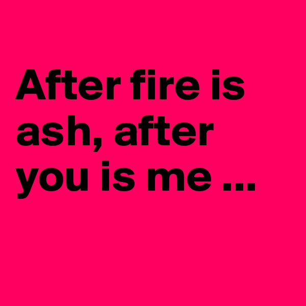 After fire is ash, after you is me ...