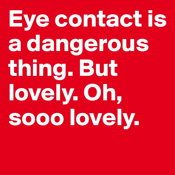Eye contact is a dangerous thing. But lovely. Oh, sooo lovely.