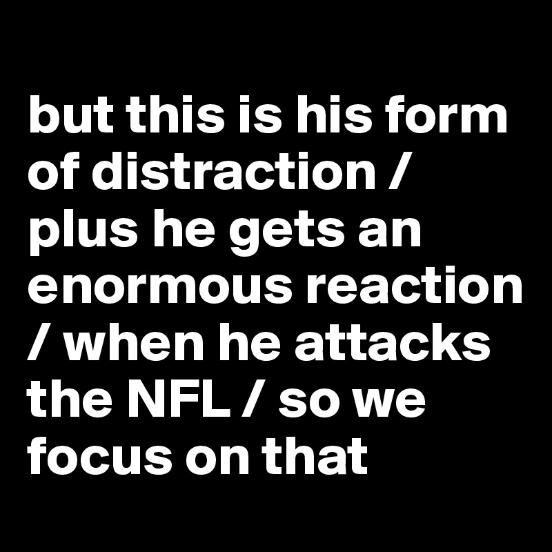 but this is his form of distraction / plus he gets an enormous reaction / when he attacks the NFL / so we focus on that