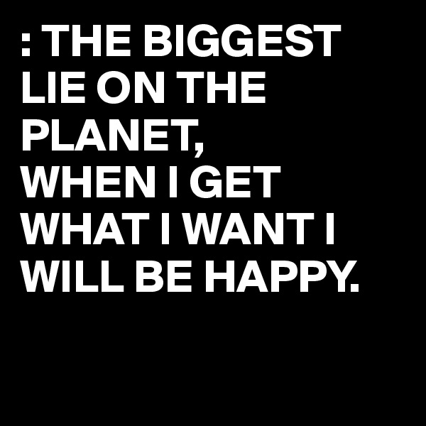 : THE BIGGEST LIE ON THE PLANET, WHEN I GET WHAT I WANT I WILL BE HAPPY.
