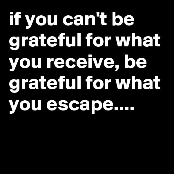if you can't be grateful for what you receive, be grateful for what you escape....