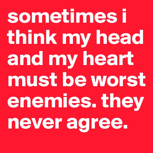 sometimes i think my head and my heart must be worst enemies. they never agree.