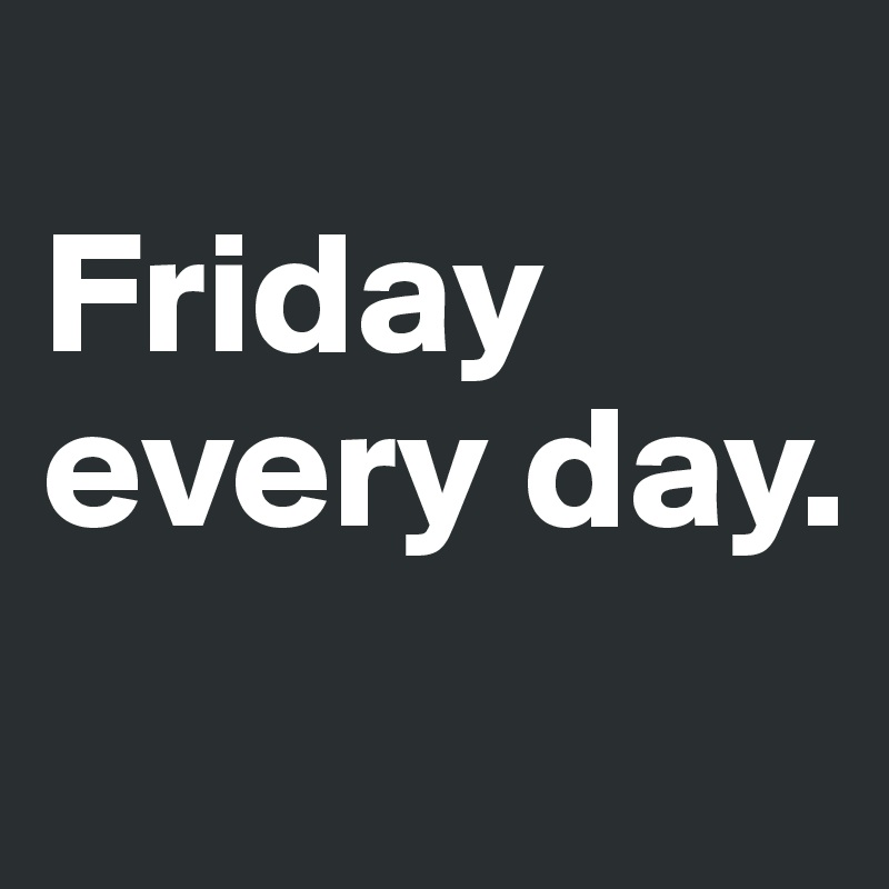Friday every day.