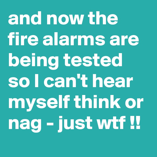 and now the fire alarms are being tested so I can't hear myself think or nag - just wtf !!