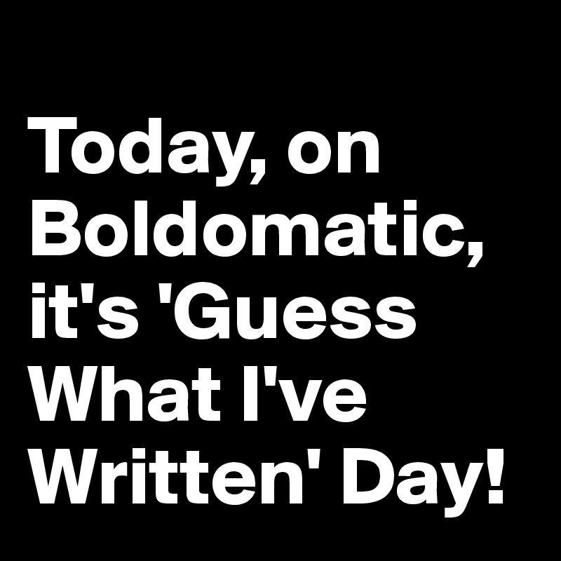 Today, on Boldomatic, it's 'Guess What I've Written' Day!